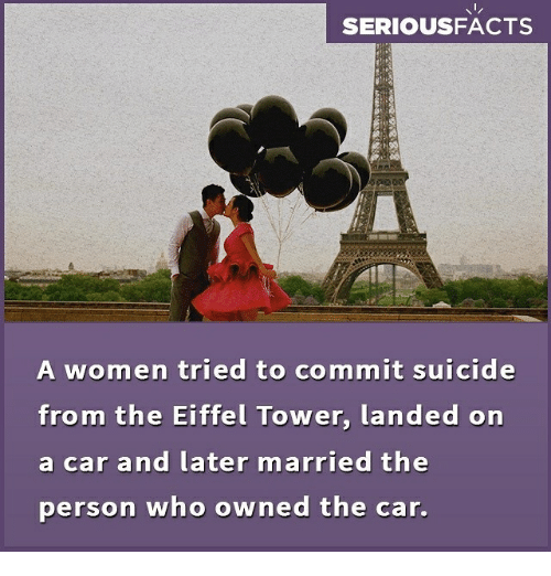 Eiffel Towered: SERIOUSFACTS  A women tried to commit suicide  from the Eiffel Tower, landed on  a car and later married the  person who owned the car.