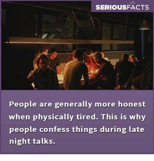 Honestity: SERIOUSFACTS  People are generally more honest  when physically tired. This is why  people confess things during late  night talks.