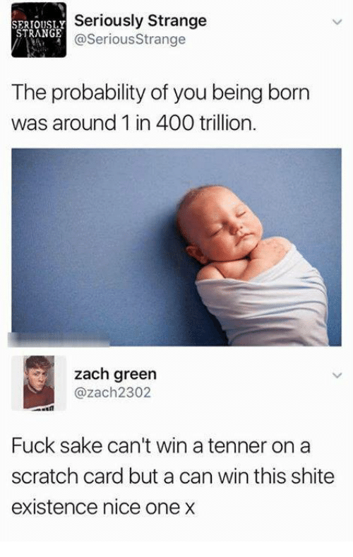 Fuck, Scratch, and Nice: SERIOUSL.Y  STRANGE  Seriously Strange  @SeriousStrange  The probability of you being born  was around 1 in 400 trillion  zach green  @zach2302  Fuck sake can't win a tenner on a  scratch card but a can win this shite  existence nice one x