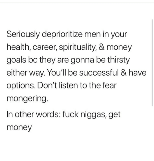 Get Money: Seriously deprioritize men in your  health, career, spirituality, & money  goals bc they are gonna be thirsty  either way. You'll be successful & have  options. Don't listen to the fear  mongering.  In other words: fuck niggas, get  money
