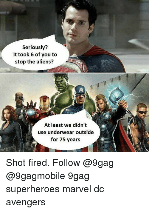 9gag, Memes, and Superhero: Seriously?  It took 6 of you to  stop the aliens?  M At least we didn't  use underwear outside  for 75 years Shot fired. Follow @9gag @9gagmobile 9gag superheroes marvel dc avengers