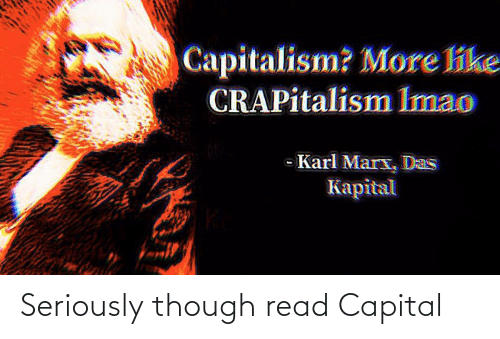 Capital: Seriously though read Capital