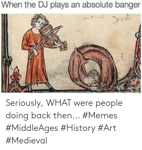 seriously: Seriously, WHAT were people doing back then... #Memes #MiddleAges #History #Art #Medieval