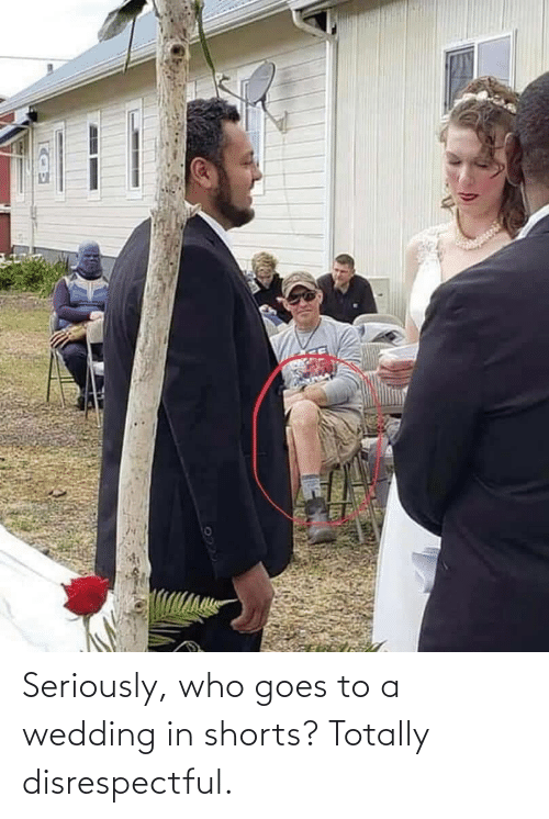 totally: Seriously, who goes to a wedding in shorts? Totally disrespectful.