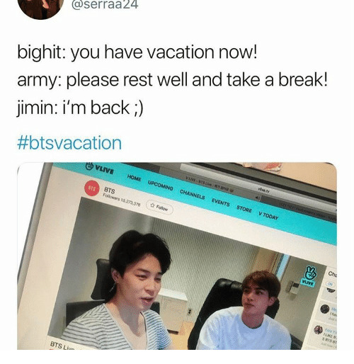 Army, Break, and Home: @serraa24  bighit: you have vacation now!  army: please rest well and take a break!  jimin: i'm back;)  #btsvacation  VLIVE  vilive.tv  VLVBTS Lve:ro  1ZYCPt c  HOME  UPCOMING  CHANNELS  EVENTS  STORE  V TODAY  BTS  Followers 15,273,376  BTS  Follow  Cha  ON  VLIVE  Me  Iha  Just o  Eara Y  ILIKE B  S BTS 8  Just ow  BTS Livo