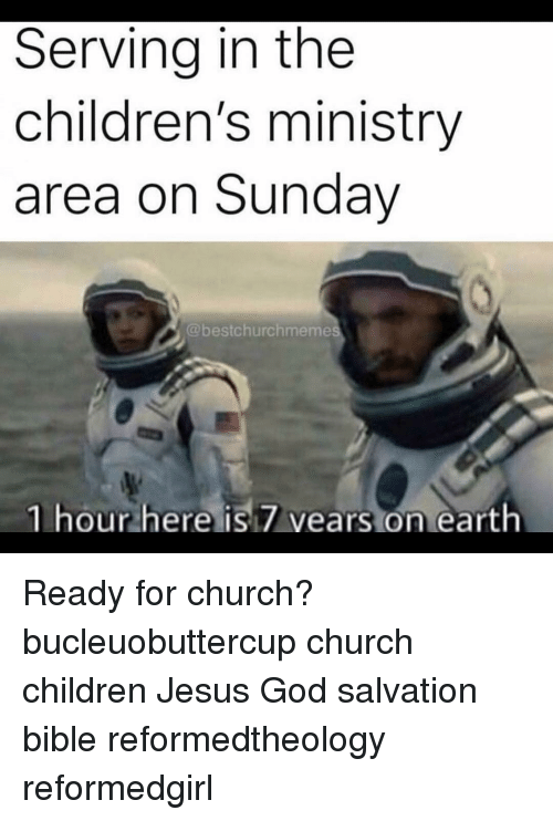 Childrens Ministry: Serving in the  children's ministry  area on Sunday  @bestchurchmeme  1 hour here isi7 vears on earth Ready for church? bucleuobuttercup church children Jesus God salvation bible reformedtheology reformedgirl