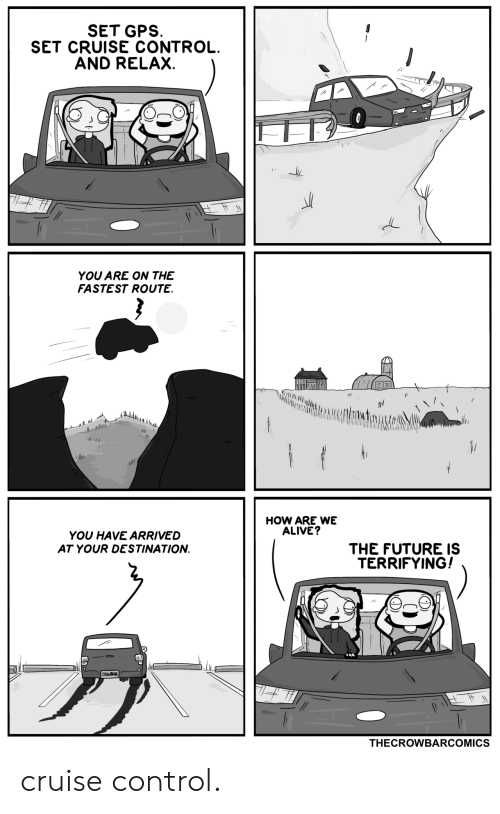 Alive, Future, and Gps: SET GPS  SET CRUISE CONTROL.  AND RELAX.  YOU ARE ON THE  FASTEST ROUTE.  146  HOW ARE WE  ALIVE?  YOU HAVE ARRIVED  THE FUTURE IS  TERRIFYING!  AT YOUR DESTINATION  CROWBAR  THECROWBARCOMICS cruise control.