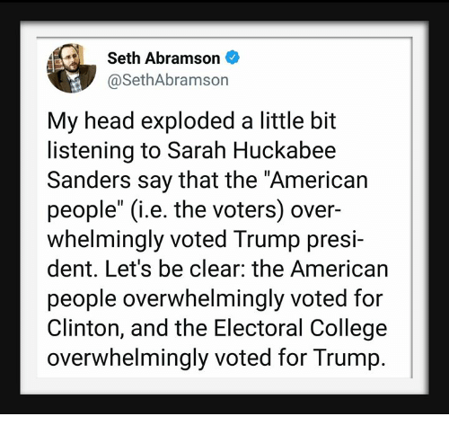 """College, Head, and American: Seth Abramson  @SethAbramson  My head exploded a little bit  listening to Sarah Huckabee  Sanders say that the """"American  people"""" (i.e. the voters) over-  whelmingly voted Trump presi-  dent. Let's be clear: the American  people overwhelmingly voted for  Clinton, and the Electoral College  overwhelmingly voted for Trump."""