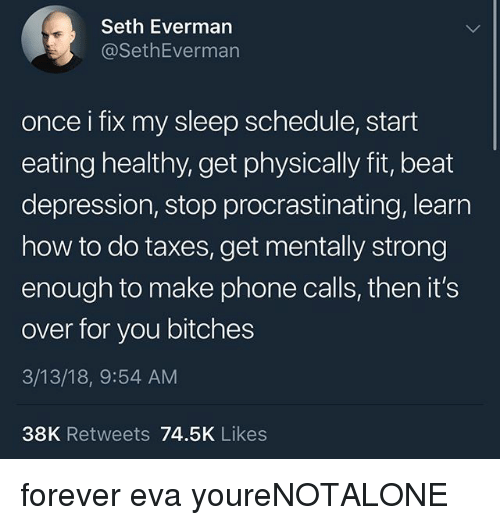 Memes, Phone, and Taxes: Seth Everman  @SethEverman  once i fix my sleep schedule, start  eating healthy, get physically fit, beat  depression, stop procrastinating, learn  how to do taxes, get mentally strong  enough to make phone calls, then it's  over for you bitches  3/13/18, 9:54 AM  38K Retweets 74.5K Likes forever eva youreNOTALONE