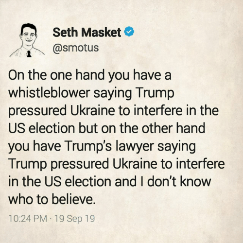 Trumps: Seth Masket  @smotus  On the one hand you have a  whistleblower saying Trump  pressured Ukraine to interfere in the  US election but on the other hand  you have Trump's lawyer saying  Trump pressured Ukraine to interfere  in the US election and I don't know  who to believe.  10:24 PM 19 Sep 19