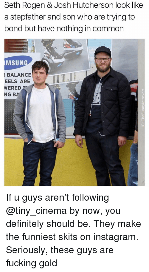 Definitely, Fucking, and Instagram: Seth Rogen & Josh Hutcherson look like  a stepfather and son who are trying to  bond but have nothing in common  MSUN  BALANCE  EELS ARE  ERED  NG BA If u guys aren't following @tiny_cinema by now, you definitely should be. They make the funniest skits on instagram. Seriously, these guys are fucking gold