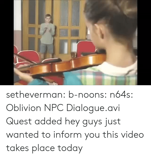 Tumblr, Blog, and Http: setheverman:  b-noons:  n64s: Oblivion NPC Dialogue.avi  Quest added  hey guys just wanted to inform you this video takes place today