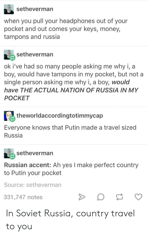 in soviet russia: setheverman  when you pull your headphones out of your  pocket and out comes your keys, money,  tampons and russia  setheverman  ok i've had so many people asking me why i, a  boy, would have tampons in my pocket, but not a  single person asking me why i, a boy, would  have THE ACTUAL NATION OF RUSSIA IN MY  POCKET  theworldaccordingtotimmycap  Everyone knows that Putin made a travel sized  Russia  RIA setheverman  Russian accent: Ah yes I make perfect country  to Putin your pocket  Source: setheverman  331,747 notes In Soviet Russia, country travel to you