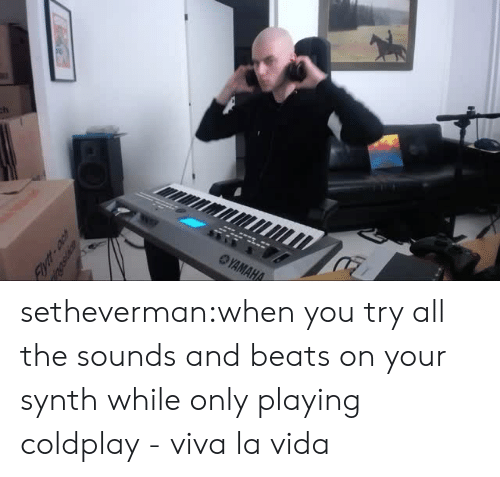 the sounds: setheverman:when you try all the sounds and beats on your synth while only playing coldplay - viva la vida
