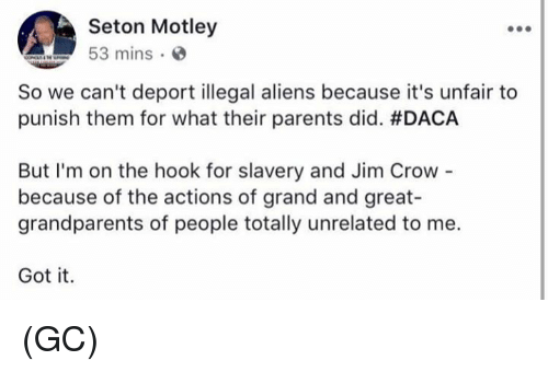 Greates: Seton Motley  53 mins  So we can't deport illegal aliens because it's unfair to  punish them for what their parents did. #DACA  But I'm on the hook for slavery and Jim Crow  because of the actions of grand and great-  grandparents of people totally unrelated to me.  Got it. (GC)
