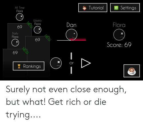 Time, Get Rich or Die Trying, and Tutorial: Settings  Tutorial  All Time  Flora  Flora  X  Weekly  Flora  Dan  NÉUU  X  69  X  NÉDU.  Daily  Flora  Score: 69  69  X  NEW  69  or  X  Rankings Surely not even close enough, but what! Get rich or die trying....