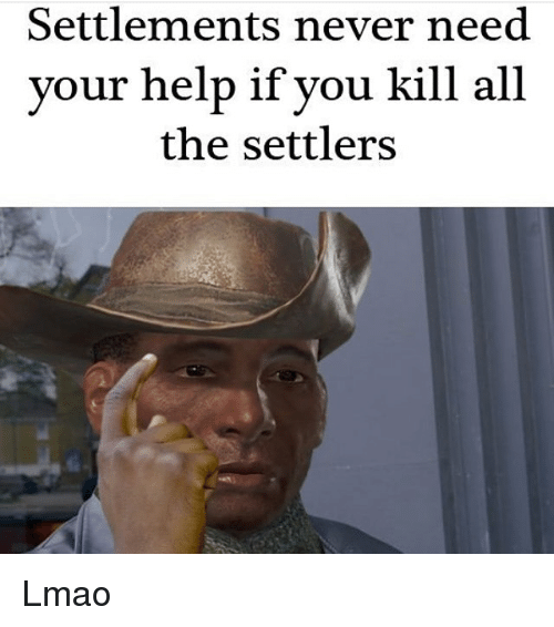 Lmao, Memes, and Help: Settlements never need  your help if you kill all  the settlers Lmao