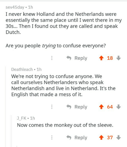 Live, Monkey, and Netherlands: sev45day 1h  I never knew Holland and the Netherlands were  essentially the same place until I went there in my  30s... Then I found out they are called and speak  Dutch.  Are you people trying to confuse everyone?  Reply  18  Deathleach 1h  We're not trying to confuse anyone. We  call ourselves Netherlanders who speak  Netherlandish and live in Netherland. It's the  English that made a mess of it.  Reply  64  J_FK 1h  Now comes the monkey out of the sleeve.  Reply  37