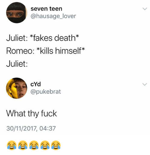 Death, Fuck, and Girl Memes: seven teen  @hausage_lover  Juliet: *fakes death*  Romeo: *kills himself*  Juliet:  cYd  @pukebrat  What thy fuck  30/11/2017, 04:37 😂😂😂😂😂