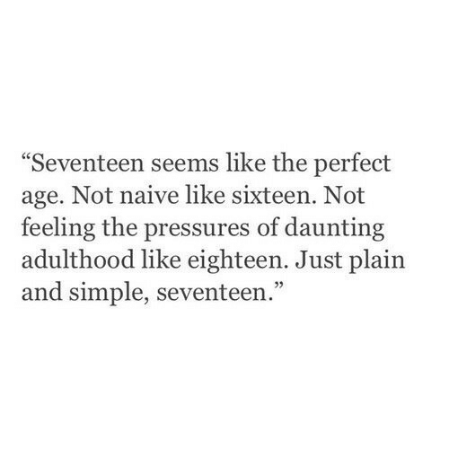 """Naive, Sixteen, and Simple: Seventeen seems like the perfect  age. Not naive like sixteen. Not  feeling the pressures of daunting  adulthood like eighteen. Just plain  and simple, seventeen.""""  05"""