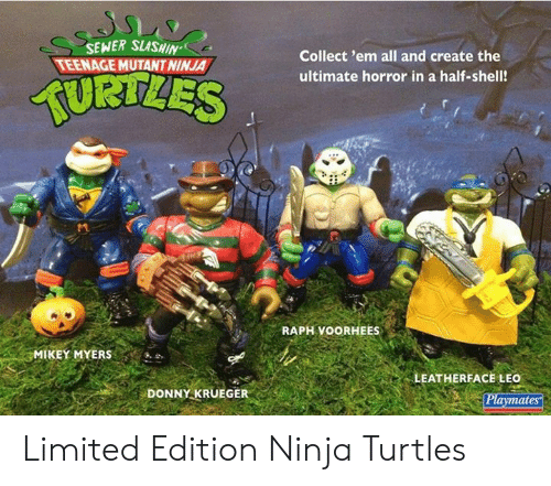 playmates: SEWER SLASHIN  TEENAGE MUTANT NINJA  Collect 'em all and create the  TURTLES  ultimate horror in a half-shell!  RAPH VOORHEES  MIKEY MYERS  LEATHERFACE LEO  Playmates  DONNY KRUEGER Limited Edition Ninja Turtles
