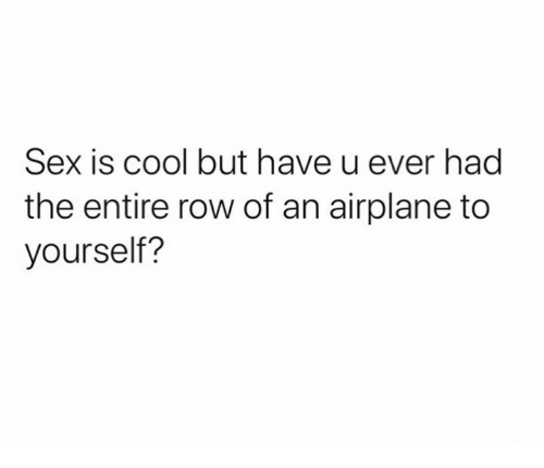 Dank, Sex, and Airplane: Sex is cool but have u ever had  the entire row of an airplane to  yourself?