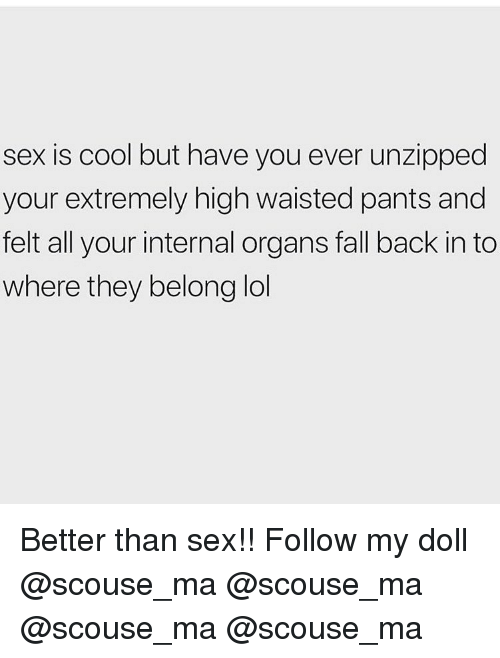 Fall, Lol, and Memes: sex is cool but have you ever unzipped  your extremely high waisted pants and  felt all your internal organs fall back in to  where they belong lol Better than sex!! Follow my doll @scouse_ma @scouse_ma @scouse_ma @scouse_ma