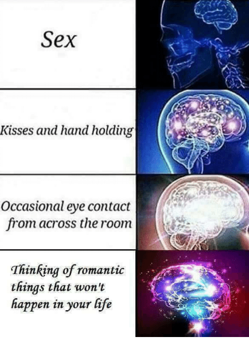 Life, Sex, and Eye: Sex  Kisses and hand holding  Occasional eye contact  from across the room  Thinking of romantic  things that won't  happen in your life