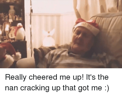 Cheers Me Up: sex  L Really cheered me up!  It's the nan cracking up that got me :)