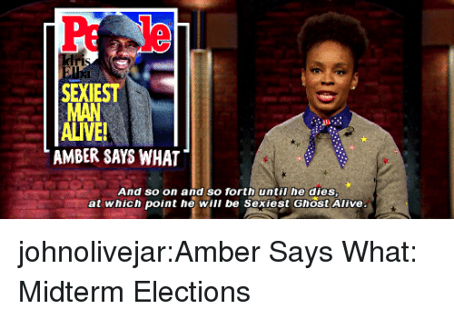 Alive, Target, and Tumblr: SEXIEST  ALIVE  AMBER SAYS WHAT  And so on and so forth until he dies  at which point he will be Sexiest Ghost Alive johnolivejar:Amber Says What: Midterm Elections