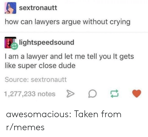 Arguing, Crying, and Dude: sextronautt  how can lawyers argue without crying  lightspeedsound  I am a lawyer and let me tell you It gets  like super close dude  Source: sextronautt  1,277,233 notes awesomacious:  Taken from r/memes