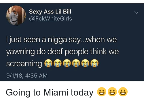 Ass, Sexy, and Today: Sexy Ass Lil Bill  @iFckWhiteGirls  Ijust seen a nigga say...when we  yawning do deaf people think we  screaming  9/1/18, 4:35 AM Going to Miami today 😀😀😀