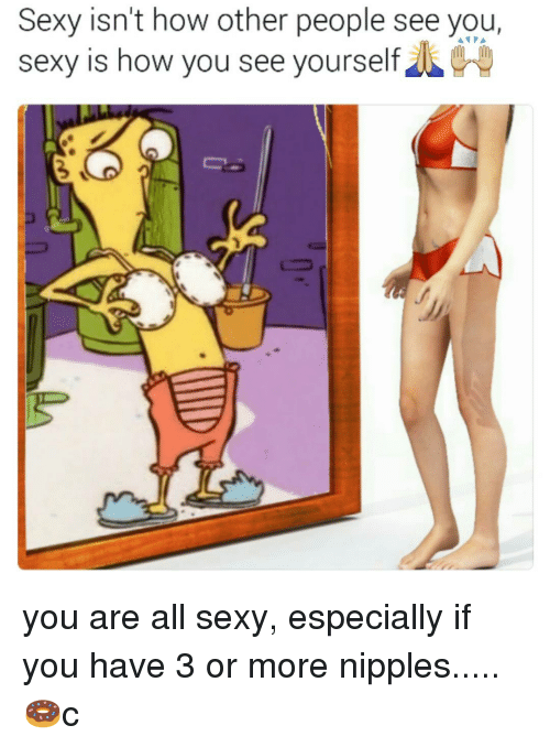 You Sexy: Sexy isn't how other people see you  Sexy is how you see yourself you are all sexy, especially if you have 3 or more nipples.....🍩c