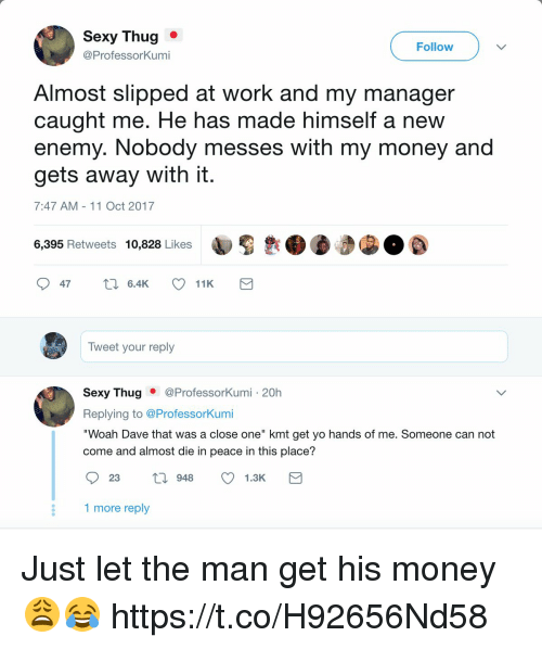 """Money, Sexy, and Thug: Sexy Thug .  @ProfessorKumi  Follow  Almost slipped at work and my manager  caught me. He has made himself a new  enemy. Nobody messes with my money and  gets away with it  7:47 AM-11 Oct 2017  6,395 Retweets 10,828 Likes  Tweet your reply  Sexy Thug ● @Professorkum.. 20h  Replying to @ProfessorKumi  """"Woah Dave that was a close one"""" kmt get yo hands of me. Someone can not  come and almost die in peace in this place?  81 more reply Just let the man get his money 😩😂 https://t.co/H92656Nd58"""