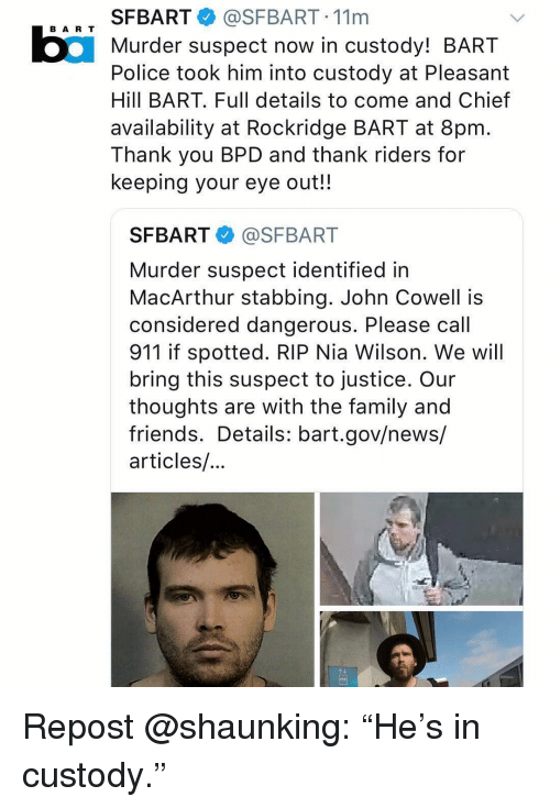 "Family, Friends, and Memes: SFBART@SFBART. 11m  Murder suspect now in custody! BART  Police took him into custody at Pleasant  Hill BART. Full details to come and Chief  availability at Rockridge BART at 8pm  Thank you BPD and thank riders for  keeping your eye out!!  BA R T  SFBART @SFBART  Murder suspect identified in  MacArthur stabbing. John Cowell is  considered dangerous. Please call  911 if spotted. RIP Nia Wilson. We will  bring this suspect to justice. Our  thoughts are with the family and  friends. Details: bart.gov/news/  articles/ Repost @shaunking: ""He's in custody."""