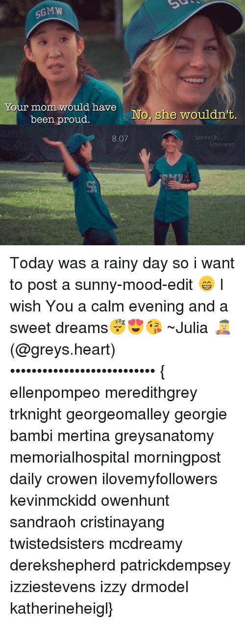 Memes, 🤖, and Editing: SG MW  Your mom would have  No, she wouldn't.  been proud.  Sandra Oh  8.07  Greys.  Heart Today was a rainy day so i want to post a sunny-mood-edit 😁 I wish You a calm evening and a sweet dreams😴😍😘 ~Julia 👩🏼‍🎨 (@greys.heart) ••••••••••••••••••••••••••• { ellenpompeo meredithgrey trknight georgeomalley georgie bambi mertina greysanatomy memorialhospital morningpost daily crowen ilovemyfollowers kevinmckidd owenhunt sandraoh cristinayang twistedsisters mcdreamy derekshepherd patrickdempsey izziestevens izzy drmodel katherineheigl}