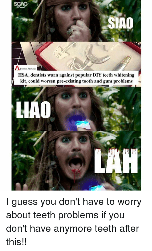 Memes, Guess, and 🤖: SGAG  SIAD  CHANNEL N  HSA, dentists warn against popular DIY teeth whitening  kit, could worsen pre-existing tooth and gum problems  HAO I guess you don't have to worry about teeth problems if you don't have anymore teeth after this!!