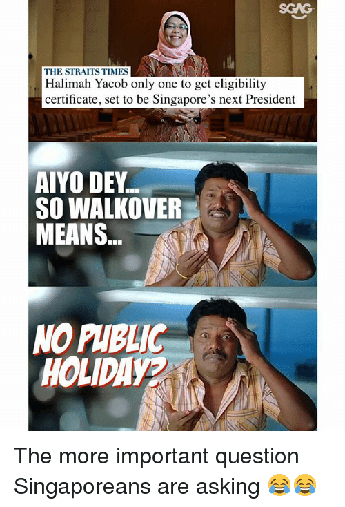 Importanter: SGAG  THE STRAITS TIMES  Halimah Yacob only one to get eligibility  certificate, set to be Singapore's next President  AIYO DEY  SO WALKOVER  MEANS  NO PHBLIC  HOLIDAYA The more important question Singaporeans are asking 😂😂