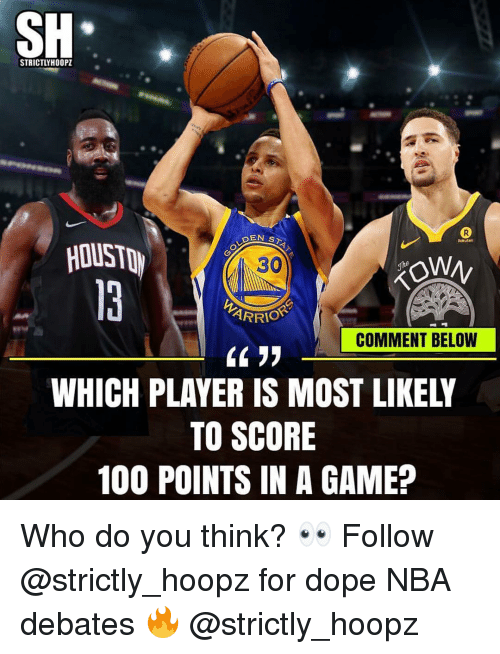 Anaconda, Dope, and Memes: SH  STRICTLYH00PZ  EN ST  HOUST  30  ARRIO  COMMENT BELOW  WHICH PLAYER IS MOST LIKELY  TO SCORE  100 POINTS IN A GAME? Who do you think? 👀 Follow @strictly_hoopz for dope NBA debates 🔥 @strictly_hoopz