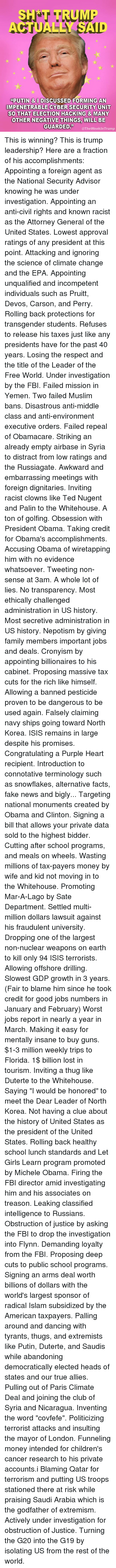 Népotisme: SH T TRUMP  ACTUALLY SAID  RUMI  PUTIN & I DISCUSSED FORMING AN  IMPENETRABLE CYBER SECURITY UNIT  SO THAT ELECTION HACKING & MANY  OTHER NEGATIVE THINGS, WILL BE  QUARDEDheWeekin Trump This is winning? This is trump leadership?  Here are a fraction of his accomplishments: Appointing a foreign agent as the National Security Advisor knowing he was under investigation. Appointing an anti-civil rights and known racist as the Attorney General of the United States. Lowest approval ratings of any president at this point. Attacking and ignoring the science of climate change and the EPA. Appointing unqualified and incompetent individuals such as Pruitt, Devos, Carson, and Perry. Rolling back protections for transgender students. Refuses to release his taxes just like any presidents have for the past 40 years. Losing the respect and the title of the Leader of the Free World. Under investigation by the FBI. Failed mission in Yemen. Two failed Muslim bans. Disastrous anti-middle class and anti-environment executive orders. Failed repeal of Obamacare. Striking an already empty airbase in Syria to distract from low ratings and the Russiagate. Awkward and embarrassing meetings with foreign dignitaries. Inviting racist clowns like Ted Nugent and Palin to the Whitehouse. A ton of golfing. Obsession with President Obama. Taking credit for Obama's accomplishments. Accusing Obama of wiretapping him with no evidence whatsoever. Tweeting non-sense at 3am. A whole lot of lies. No transparency. Most ethically challenged administration in US history. Most secretive administration in US history. Nepotism by giving family members important jobs and deals. Cronyism by appointing billionaires to his cabinet. Proposing massive tax cuts for the rich like himself. Allowing a banned pesticide proven to be dangerous to be used again. Falsely claiming navy ships going toward North Korea. ISIS remains in large despite his promises. Congratulating a Purple Heart recipient. Introduction to c