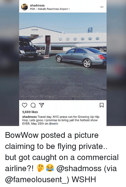 Gooo, Growing Up, and Memes: shad moss  PDK Dekalb Peachtree Airport  5,689 likes  shadmoss Travel day. NYC press run for Growing Up Hip  Hop. Lets gooo. promise to bring yall the hottest show  EVER. May 25th on @wetv BowWow posted a picture claiming to be flying private.. but got caught on a commercial airline?! 🤔😂 @shadmoss (via @fameolousent_) WSHH