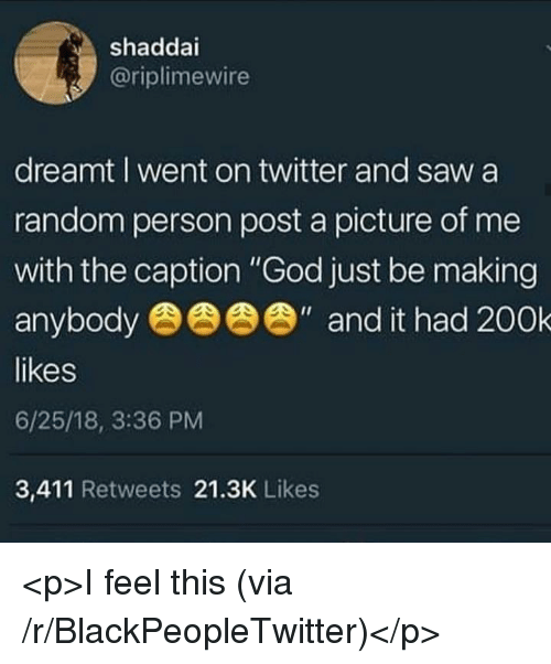 "Blackpeopletwitter, Calvin Johnson, and God: shaddai  @riplimewire  dreamt I went on twitter and saw a  random person post a picture of me  with the caption ""God just be making  anybod  likes  6/25/18, 3:36 PM  3,411 Retweets 21.3K Likes  "" and it had 200k <p>I feel this (via /r/BlackPeopleTwitter)</p>"