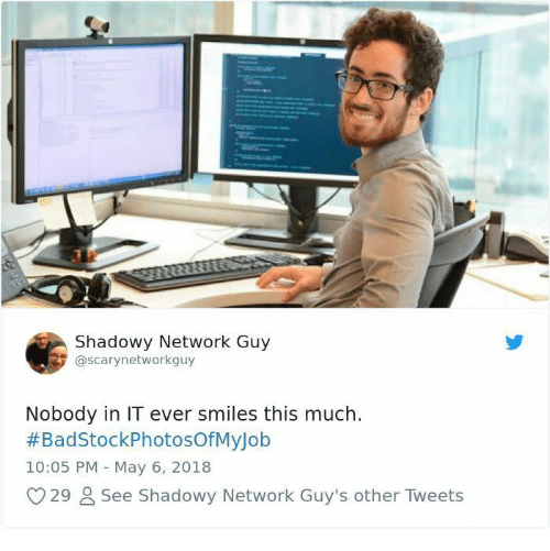 Shadowy: Shadowy Network Guy  @scarynetworkguy  Nobody in IT ever smiles this much.  #BadStockPhotosOfMyJob  10:05 PM May 6, 2018  O29 See Shadowy Network Guy's other Tweets