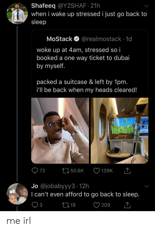 Ticket: Shafeeq @Y2SHAF 21h  when i wake up stressed i just go back to  sleep  MoStack  @realmostack 1d  woke up at 4am, stressed so i  booked a one way ticket to dubai  by myself.  packed a suitcase & left by 1pm.  i'll be back when my heads cleared!  T  73  L150.6K  139K  Jo @jobabyyy3 12h  I can't even afford to go back to sleep.  V  21 19  3  209 me irl