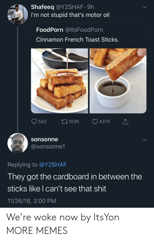 Dank, Memes, and Shit: Shafeeq @Y2SHAF.9h  i'm not stupid that's motor oil  FoodPorn @ltsFoodPorn  Cinnamon French Toast Sticks  sonsonne  @sonsonne1  Replying to @Y2SHAF  They got the cardboard in between the  sticks like I can't see that shit  11/26/18, 3:00 PM We're woke now by ItsYon MORE MEMES