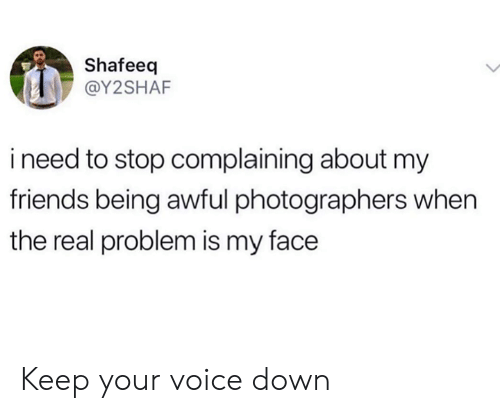 Dank, Friends, and The Real: Shafeeq  @Y2SHAF  ineed to stop complaining about my  friends being awful photographers when  the real problem is my face Keep your voice down