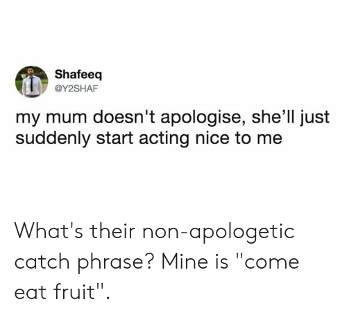 """Dank, Acting, and Nice: Shafeeq  @Y2SHAF  my mum doesn't apologise, she'll just  suddenly start acting nice to me What's their non-apologetic catch phrase?   Mine is """"come eat fruit""""."""
