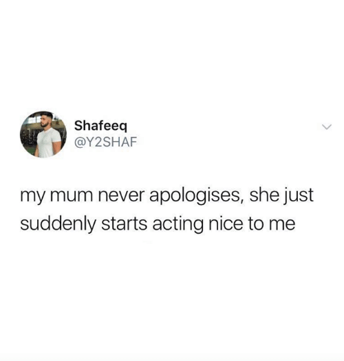 Relationships, Acting, and Never: Shafeeq  @Y2SHAF  my mum never apologises, she just  suddenly starts acting nice to me