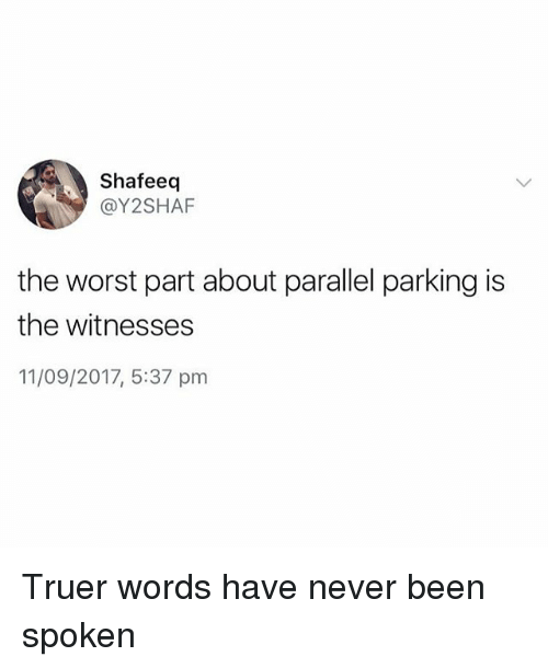 The Worst, British, and Never: Shafeeq  @Y2SHAF  the worst part about parallel parking is  the witnesses  11/09/2017, 5:37 pnm Truer words have never been spoken
