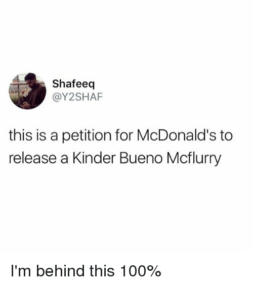 Anaconda, McDonalds, and Memes: Shafeeq  @Y2SHAF  this is a petition for McDonald's to  release a Kinder Bueno Mcflurry I'm behind this 100%